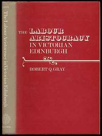 The Labour Aristocracy in Victorian Edinburgh by  Robert Q GRAY - First Edition - 1976 - from Between the Covers- Rare Books, Inc. ABAA and Biblio.co.uk