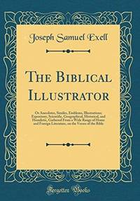 image of The Biblical Illustrator : Or Anecdotes, Similes, Emblems, Illustrations; Expository, Scientific, Geographical, Historical, and Homiletic, Gathered from a Wide Range of Home and Foreign Literature, on the Verses of the Bible (Classic Reprint)
