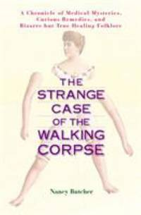 The Strange Case of the Walking Corpse : A Chronicle of Medical Mysteries, Curious Remedies and...