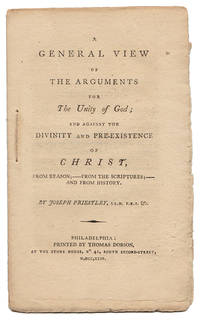 A GENERAL VIEW OF THE ARGUMENTS FOR THE UNITY OF GOD; AND AGAINST THE DIVINITY AND PRE-EXISTENCE OF CHRIST, FROM REASON; - FROM THE SCRIPTURES; - AND FROM HISTORY