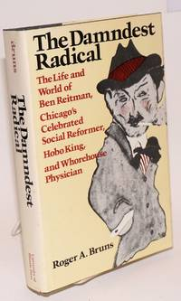 The damndest radical; the life and world of Ben Reitman, Chicago's celebrated social reformer, Hobo king, and whorehouse physician