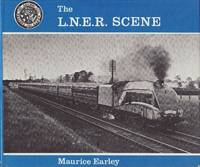 The LNER Scene : An Album of Photographs by Maurice W. Earley