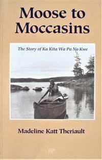 image of Moose to Moccasins. the Story of Ka Kita Wa Pa No Kwe