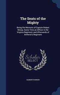 The Seats of the Mighty: Being the Memoirs of Captain Robert Moray  Some Time an Officer in the Virginia Regiment  and Afterwards of Amherst's Regiment