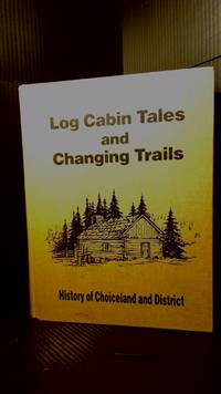 Log Cabin Tales and Changing Trails: History of choiceland and District
