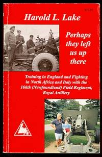 PERHAPS THEY LEFT US UP THERE.  TRAINING IN ENGLAND AND FIGHTING IN NORTH AFRICA AND ITALY WITH THE 166th (NEWFOUNDLAND) FIELD REGIMENT, ROYAL ARTILLERY.