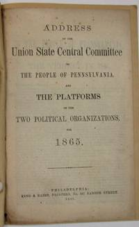 ADDRESS OF THE UNION STATE CENTRAL COMMITTEE TO THE PEOPLE OF PENNSYLVANIA. AND THE PLATFORMS OF THE TWO POLITICAL ORGANIZATIONS, FOR 1865