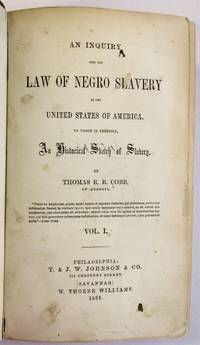 AN INQUIRY INTO THE LAW OF NEGRO SLAVERY IN THE UNITED STATES OF AMERICA. TO WHICH IS PREFIXED, AN HISTORICAL SKETCH OF SLAVERY. BY THOMAS R.R. COBB OF GEORGIA...VOL. I [all published]