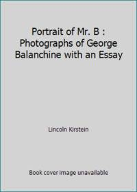 Portrait of Mr. B : Photographs of George Balanchine with an Essay