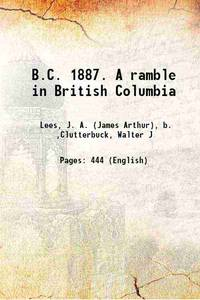 B.C. 1887. A ramble in British Columbia 1888 [Hardcover]
