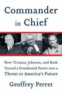 image of Commander in Chief : How Truman, Johnson, and Bush Turned a Presidential Power into a Threat to America's Future
