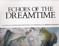 Echoes Of The Dreamtime:  Australian Aboriginal Myths In The Paintings Of Ainslie Roberts