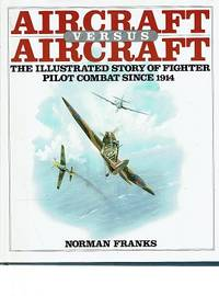 Aircraft Versus Aircraft: The Illustrated Story Of Fighter Pilot Combat Since 1914