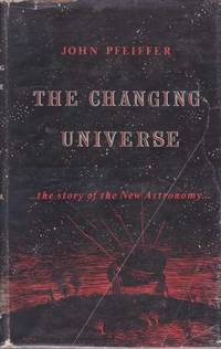 The Changing Universe ...The Story of the New Astronomy by John Pfeiffer - Hardcover - from leura books and Biblio.com