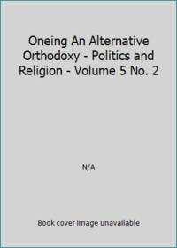 Oneing An Alternative Orthodoxy - Politics and Religion - Volume 5 No. 2