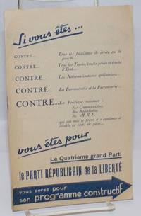 Si vous etes...Contre..Tous les fascismes de droite ou de gauche...Contre...Tous les Trusts, trusts prives et trusts d\'Etat...Contre...Las Nationalisations spoliatrices...Contre...La Bureaucratie et la Paperasserie...Contre...La Politique ruinesuse: des Communistes, des Socialistes, du M.R.P. qui ont lmis le franc a 2 centimes et retabli la carte de pain...vous etes pour Le Quatrieme grand Parti; Le Parti Republicain de la LIberte; Vous serez pour son programme constructif [cover title]