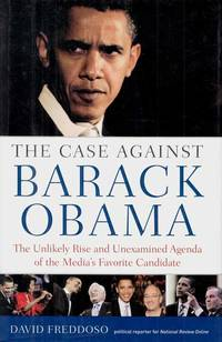 The Case Against Barack Obama.  The Unlikely Rise and Unexamined Agenda of the Media's Favorite Candidate by  David Freddoso - 1st Edition - 2008 - from Adelaide Booksellers (SKU: BIB304971)