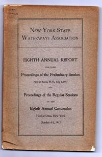 New York State Waterways Association Eighth Annual Report Including Proceedings of the Preliminary Session Held at Rome, July 4, 1917 and Proveedings of the Regular Sessions of the Eighth Annual Convention Held At Utica, New York October 4-5, 1917