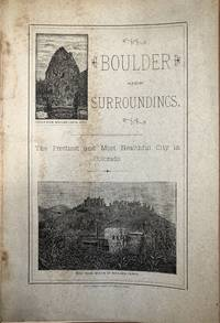Boulder and Surroundings - The Romantic Situation, Enterprising People,  Beautiful Scenery, and Points of Interest. Its Advantages as a Pleasure  Resort, and the Inducements Offered to the Seeker of Health and Wealth...