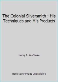 The Colonial Silversmith : His Techniques and His Products