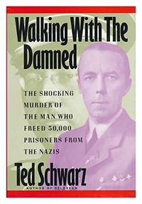 Walking with the Damned: Shocking Murder of the Man Who Freed 30, 000 Prisoners from the Nazis
