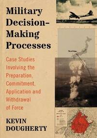 Military Decision-Making Processes: Case Studies Involving the Preparation, Commitment,...