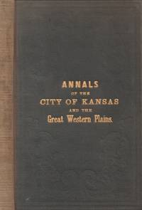 Annals of the City of Kansas: Embracing Full Details of the Trade and  Commerce of the Great Western Plains...