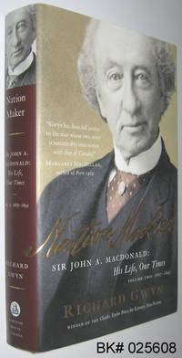 Nation Maker: John A. MacDonald His Life, Our Times Volume Two 1867-1891