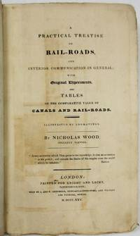 A PRACTICAL TREATISE ON RAIL-ROADS, AND INTERIOR COMMUNICATION IN GENERAL; WITH ORIGINAL EXPERIMENTS, AND TABLES ON THE COMPARATIVE VALUE OF CANALS AND RAIL-ROADS. ILLUSTRATED BY ENGRAVINGS. BY NICHOLAS WOOD, COLLIERY VIEWER