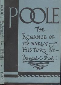 Poole - The Romance Of Its Early History by  Bernard C Short - 2nd Edition - 1945 - from Dereks Transport Books and Biblio.co.uk
