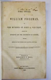 THE TRIAL OF WILLIAM FREEMAN, FOR THE MURDER OF JOHN G. VAN NEST, INCLUDING THE EVIDENCE AND THE ARGUMENTS OF COUNSEL, WITH THE DECISION OF THE SUPREME COURT GRANTING A NEW TRIAL, AND AN ACCOUNT OF THE DEATH OF THE PRISONER, AND OF THE POST-MORTEM EXAMINATION OF HIS BODY BY AMARIAH BRIGHAM, M.D., AND OTHERS. REPORTED BY BENJAMIN F. HALL, COUNSELLOR AT LAW