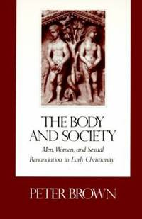 The Body and Society : Men  Women  and Sexual Renunciation in Early Christianity