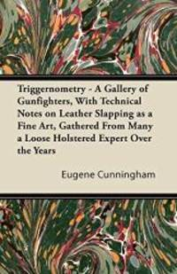 Triggernometry   A Gallery of Gunfighters  With Technical Notes on Leather Slapping as a Fine Art  Gathered From Many a Loose Holstered Expert Over the Years