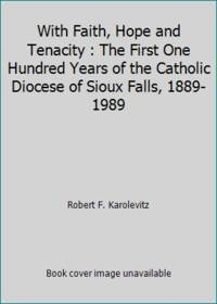 With Faith, Hope and Tenacity : The First One Hundred Years of the Catholic Diocese of Sioux...