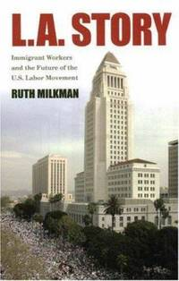 L. A. Story : Immigrant Workers and the Future of the U. S. Labor Movement