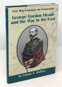 George Gordon Meade and the War in the East [Civil War Campaigns and Commanders Series]