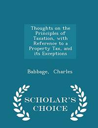 Thoughts on the Principles of Taxation  with Reference to a Property Tax  and Its Exceptions   Scholar's Choice Edition