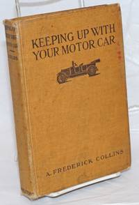 Keeping Up with Your Motor Car, Written So that He Who Reads May Ride; Also for the Car Owner to Whom Money Is an Object. Fully Illustrated