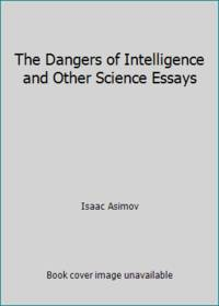 The Dangers of Intelligence and Other Science Essays by Isaac Asimov - 1986