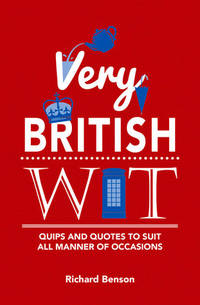 Very British Wit: Quips and Quotes to Suit All Manner of Occasions by Richard Benson