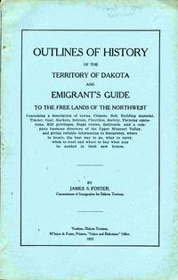 Outlines Of History Of The Territory Of Dakota And Emigrant's Guide  To The Free Lands of the Northwest. Containing a Description of Tons,  Climate, Soil, Building Material, Tillmber, Coal, Markets, Schools,  Churches, Society, Farming Operations, Mill Priviages, Stage Routes,  Railroads