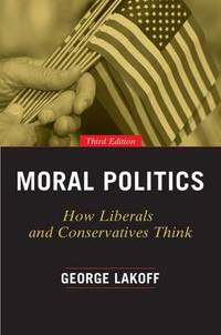 Moral Politics: How Liberals and Conservatives Think  Third Edition
