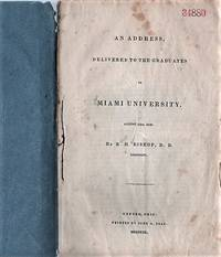 AN ADDRESS, DELIVERED TO THE GRADUATES OF MIAMI UNIVERSITY, AUGUST 13TH, 1840;  by R.H. Bishop, D.D. President