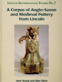 A Corpus of Anglo-Saxon and Medieval Pottery from Lincoln (Lincoln Archaeology Studies)