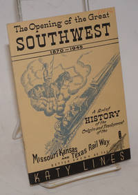 The Opening of the Great Southwest 1870-1945. A Brief History of the Origin and Development of the MIssouri Kansas and Texas Rail Way. Better known as the Katy Lines