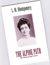 """The Alpine Path:  The Story of My Career  -(L. M. Montgomery)- (originally published in six installments in """"Everywoman's World"""" 1917)"""