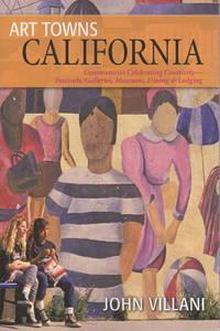 ART TOWNS CALIFORNIA: Communities Celebrating Creativity: Festivals, Galleries, Museums, Dining & Lodging.