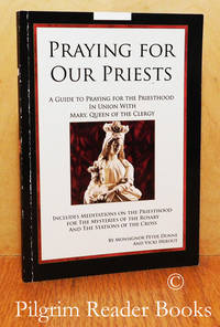 Praying for Our Priests: A Guide to Praying for the Priesthood in Union  with Mary, Queen of the Clergy.