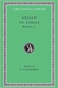 ON ANIMALS: AELIAN: ON THE CHARACTERISTICS OF ANIMALS, VOLUME II, BOOKS 6-1 1