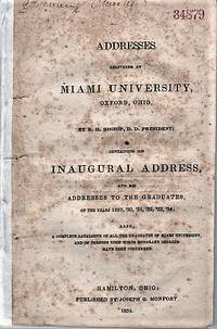 ADDRESSES DELIVERED AT MIAMI UNIVERSITY, OXFORD, OHIO, BY R.H. BISHOP, D.D. PRESIDENT;  CONTAINING HIS INAUGURAL ADDRESS, AND HIS ADDRESSES TO GRADUATES, OF THE YEARS 1829, '30, '31, '32, '33, '34;  ALSO, A COMPLETE CATALOGUE OF ALL THE GRADUATES OF MIAMI UNIVERSITY, AND OF PERSONS UPON WHOM HONORARY DEGREES HAVE BEEN CONFERRED